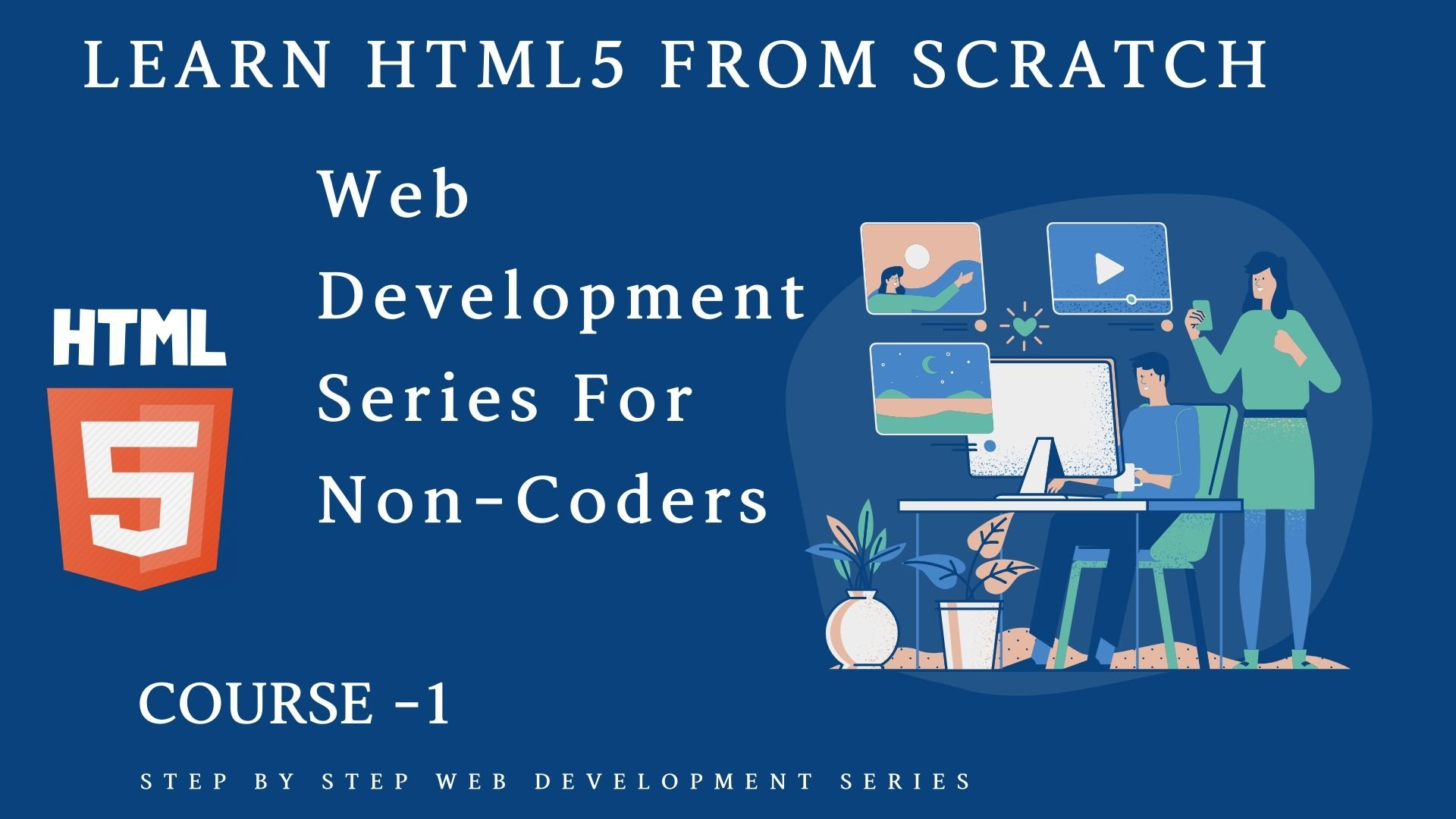 Web Development Series: Course 1 : Learn HTML5 From Scratch Step By Step